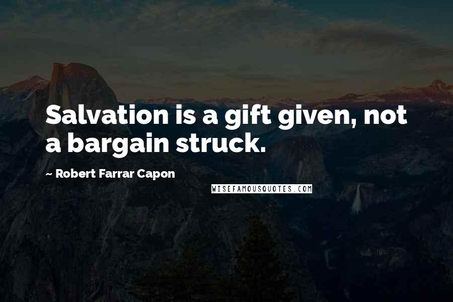Robert Farrar Capon quotes: Salvation is a gift given, not a bargain struck.