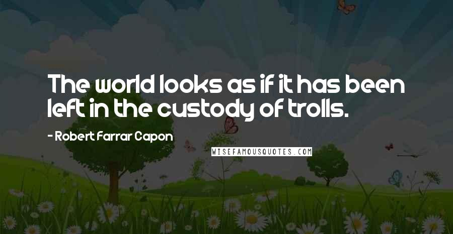 Robert Farrar Capon quotes: The world looks as if it has been left in the custody of trolls.