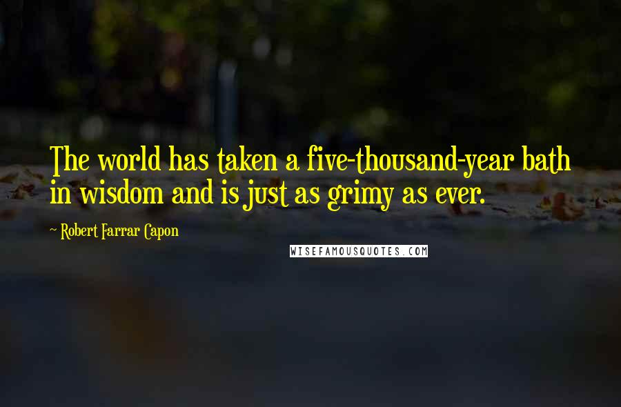 Robert Farrar Capon quotes: The world has taken a five-thousand-year bath in wisdom and is just as grimy as ever.