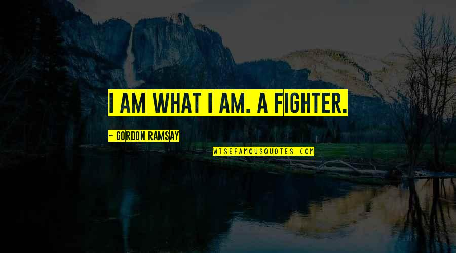 Robert Ferrars Quotes By Gordon Ramsay: I am what I am. A fighter.