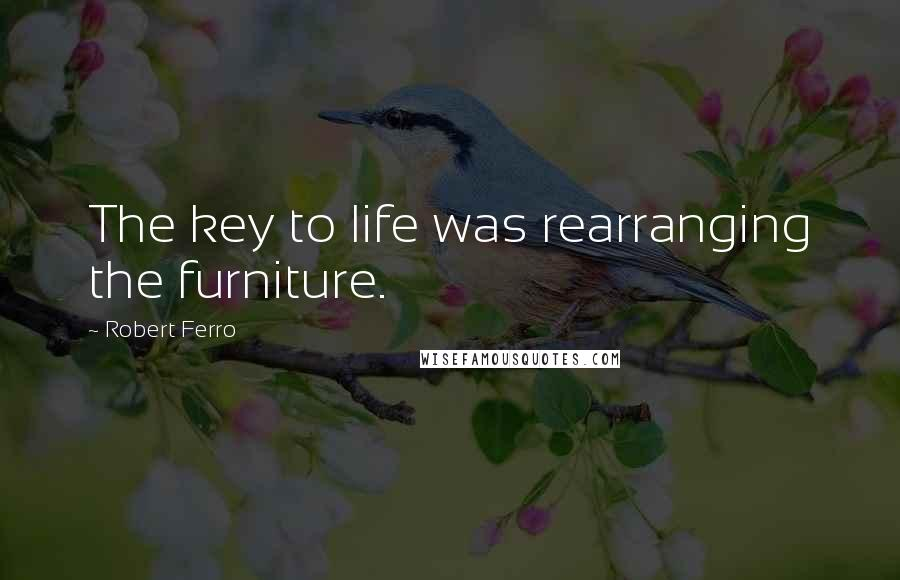 Robert Ferro quotes: The key to life was rearranging the furniture.