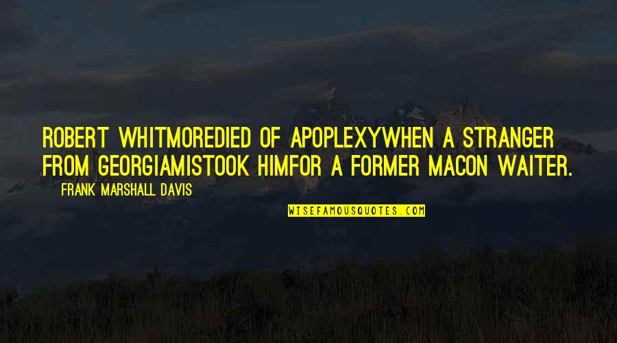 Robert Frank Quotes By Frank Marshall Davis: Robert Whitmoredied of apoplexywhen a stranger from Georgiamistook