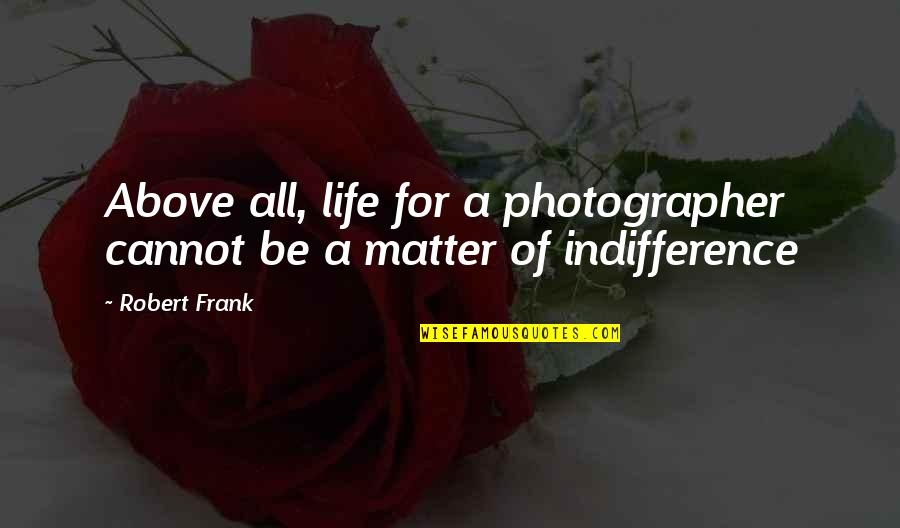 Robert Frank Quotes By Robert Frank: Above all, life for a photographer cannot be