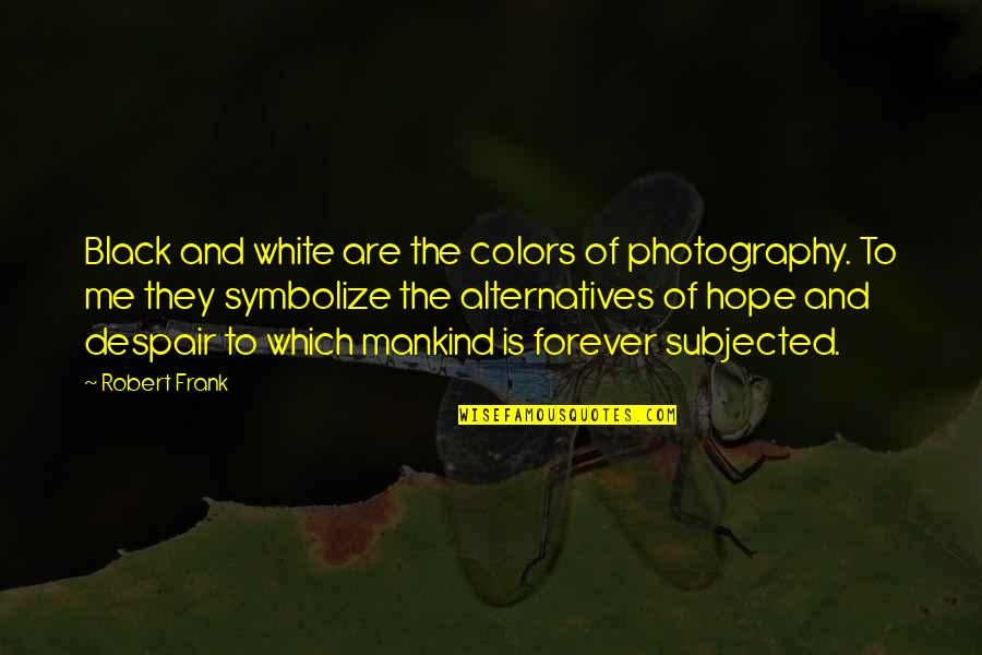 Robert Frank Quotes By Robert Frank: Black and white are the colors of photography.