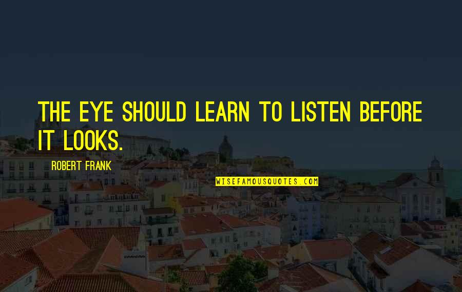 Robert Frank Quotes By Robert Frank: The eye should learn to listen before it