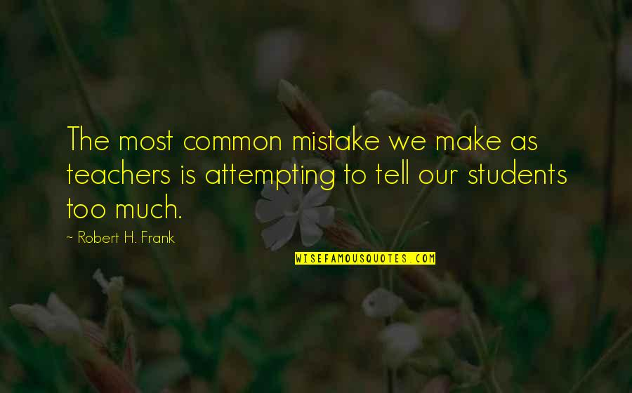 Robert Frank Quotes By Robert H. Frank: The most common mistake we make as teachers