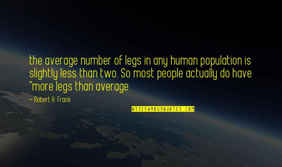 Robert Frank Quotes By Robert H. Frank: the average number of legs in any human
