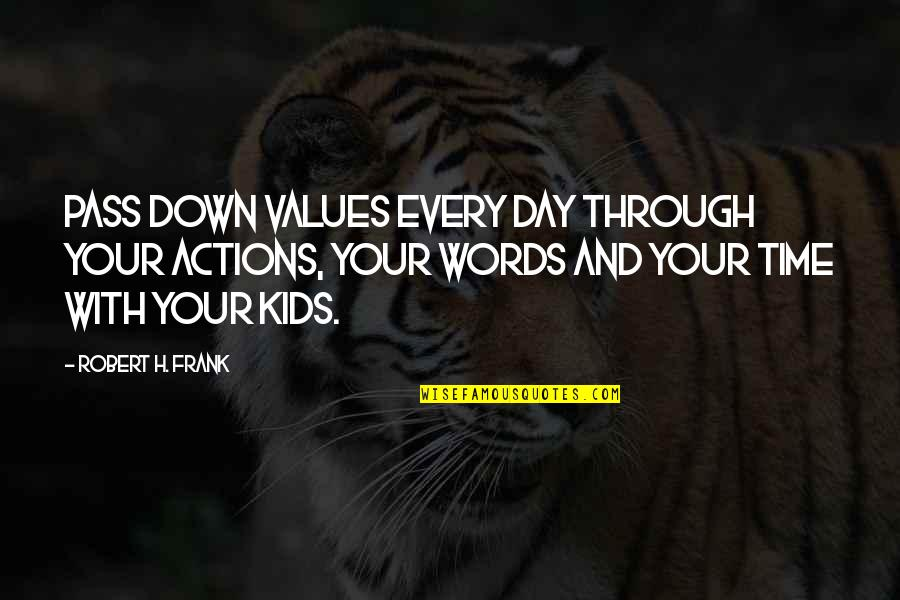 Robert Frank Quotes By Robert H. Frank: Pass down values every day through your actions,
