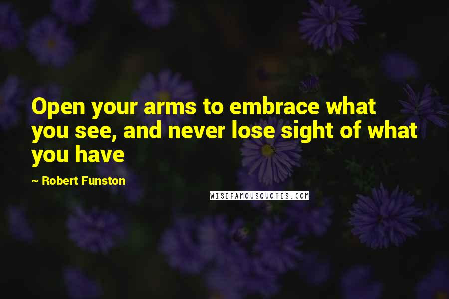 Robert Funston quotes: Open your arms to embrace what you see, and never lose sight of what you have