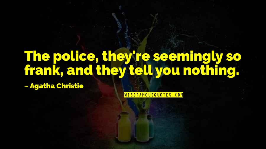 Robert G. Letourneau Quotes By Agatha Christie: The police, they're seemingly so frank, and they