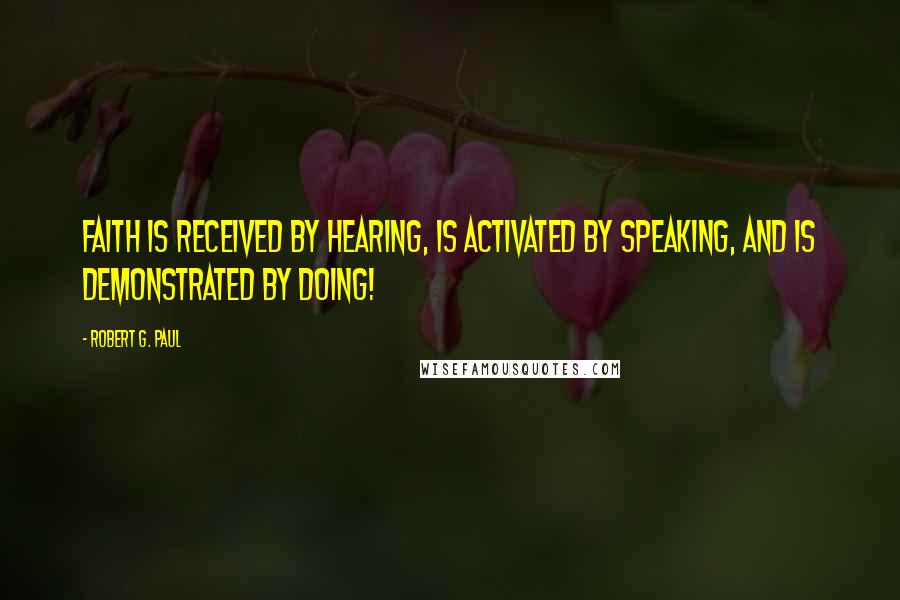 Robert G. Paul quotes: Faith is RECEIVED by HEARING, is ACTIVATED by SPEAKING, and is DEMONSTRATED by DOING!