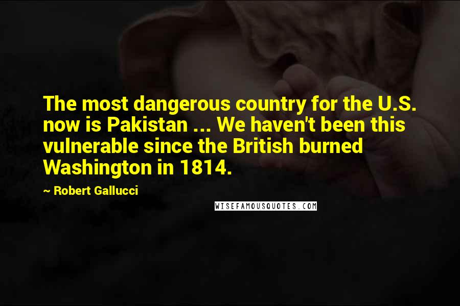 Robert Gallucci quotes: The most dangerous country for the U.S. now is Pakistan ... We haven't been this vulnerable since the British burned Washington in 1814.
