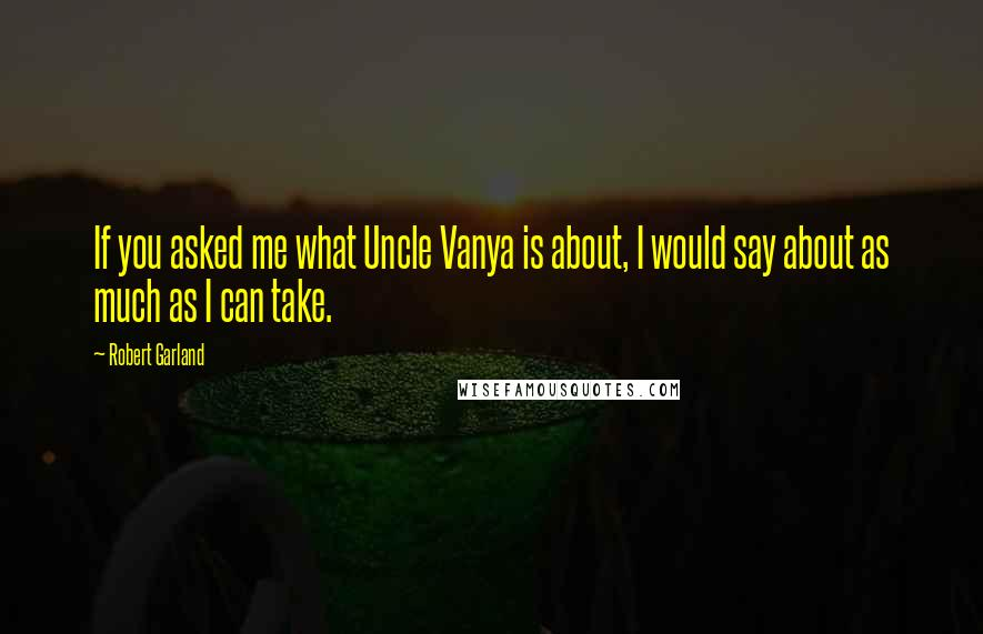 Robert Garland quotes: If you asked me what Uncle Vanya is about, I would say about as much as I can take.