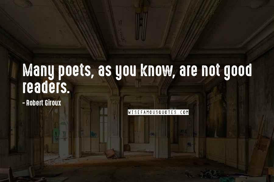 Robert Giroux quotes: Many poets, as you know, are not good readers.