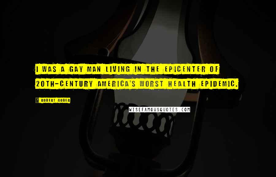 Robert Gober quotes: I was a gay man living in the epicenter of 20th-century America's worst health epidemic.