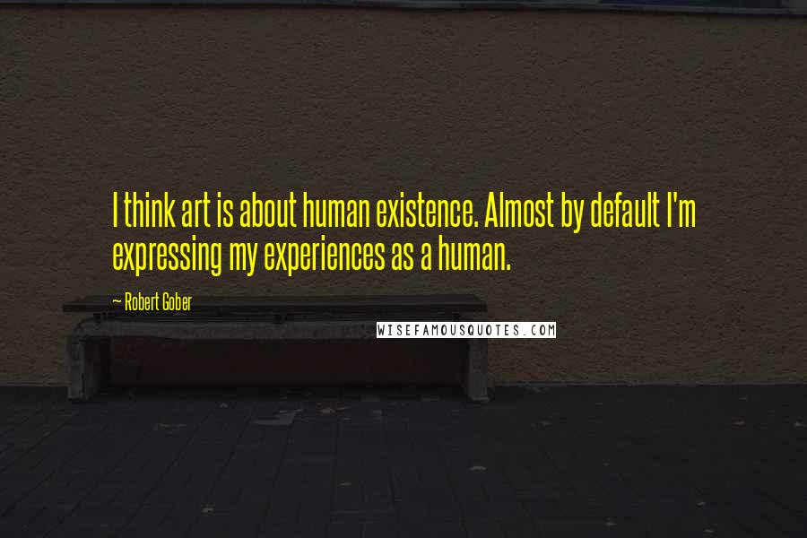 Robert Gober quotes: I think art is about human existence. Almost by default I'm expressing my experiences as a human.