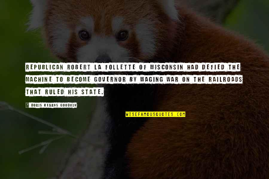 Robert Goodwin Quotes By Doris Kearns Goodwin: Republican Robert La Follette of Wisconsin had defied