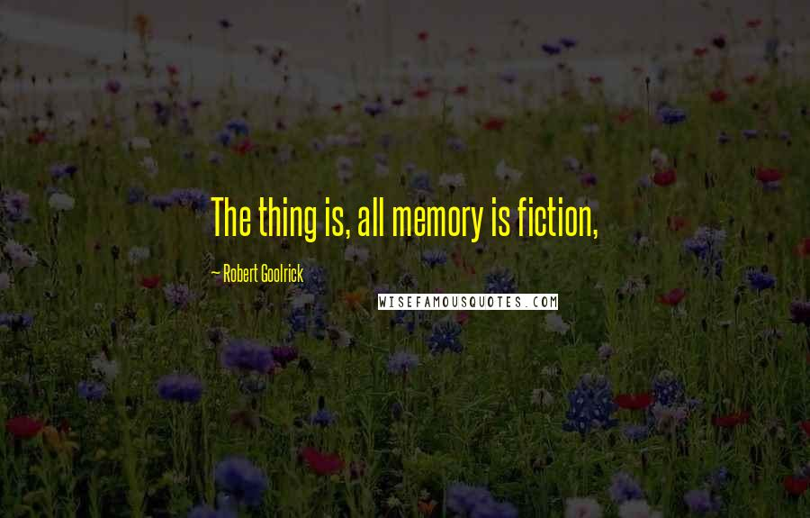 Robert Goolrick quotes: The thing is, all memory is fiction,