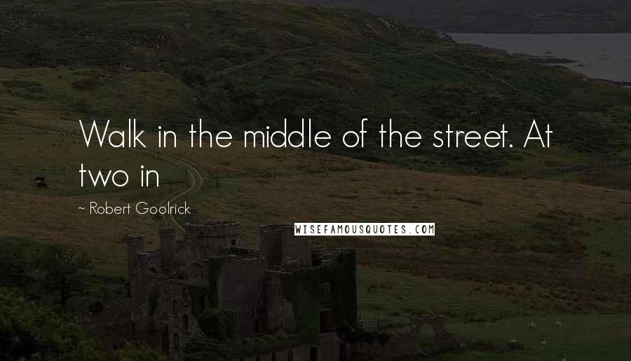 Robert Goolrick quotes: Walk in the middle of the street. At two in