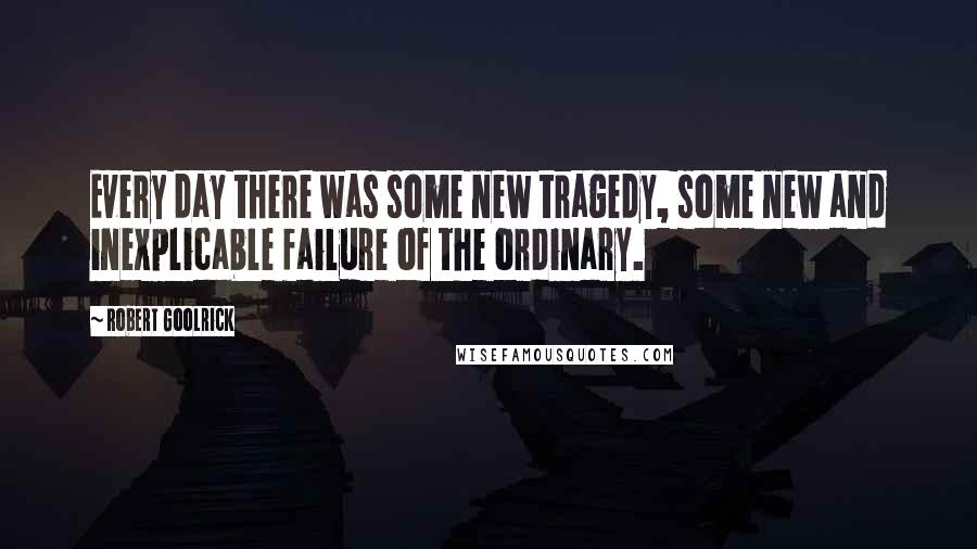 Robert Goolrick quotes: Every day there was some new tragedy, some new and inexplicable failure of the ordinary.