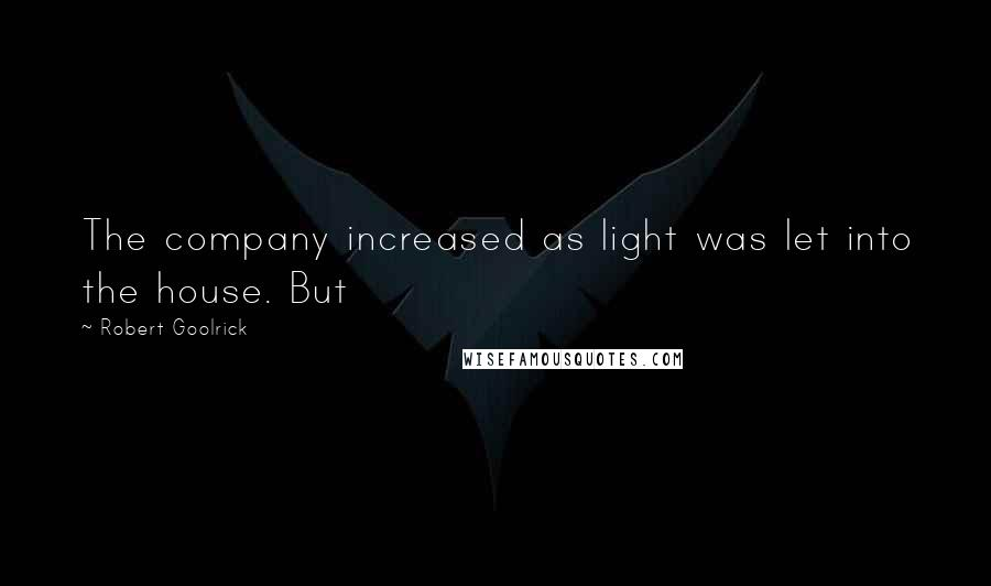 Robert Goolrick quotes: The company increased as light was let into the house. But