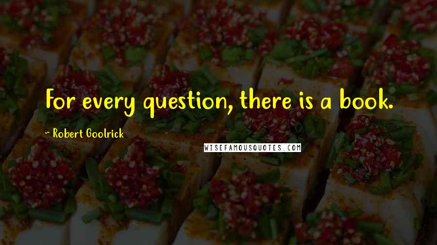 Robert Goolrick quotes: For every question, there is a book.