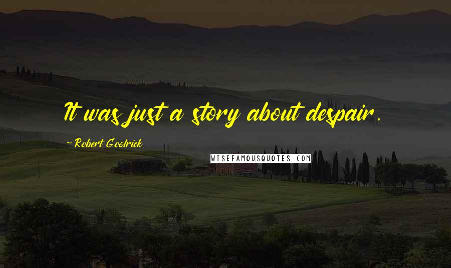 Robert Goolrick quotes: It was just a story about despair.