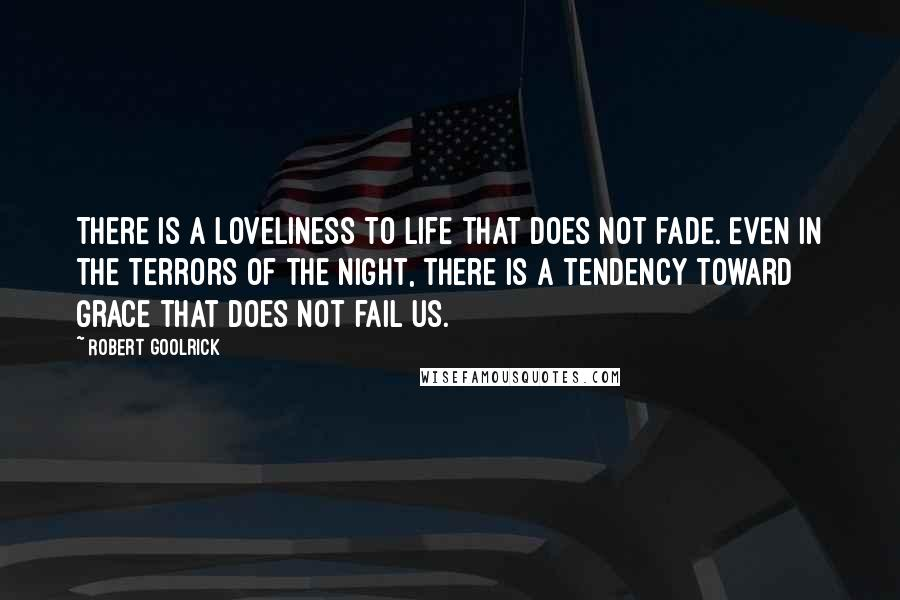 Robert Goolrick quotes: There is a loveliness to life that does not fade. Even in the terrors of the night, there is a tendency toward grace that does not fail us.