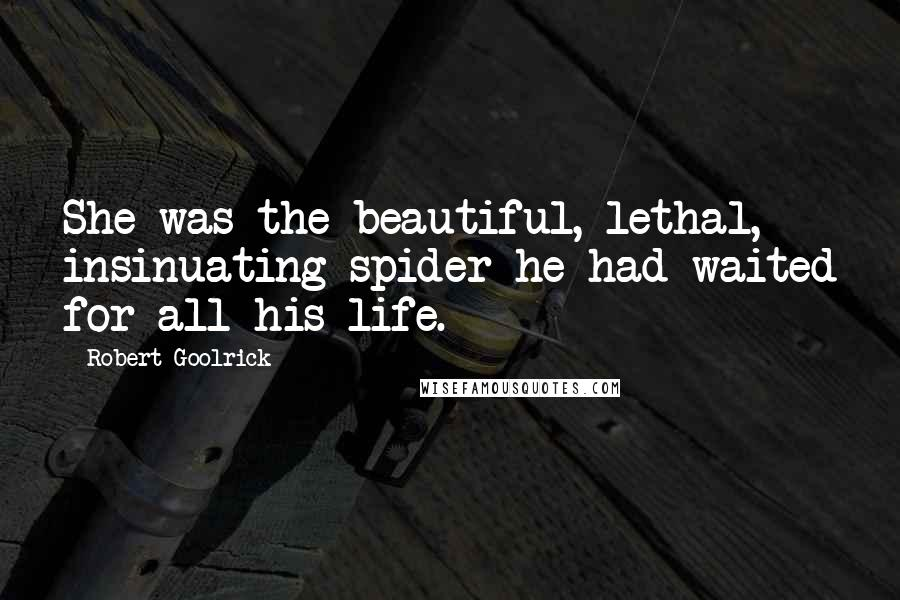 Robert Goolrick quotes: She was the beautiful, lethal, insinuating spider he had waited for all his life.