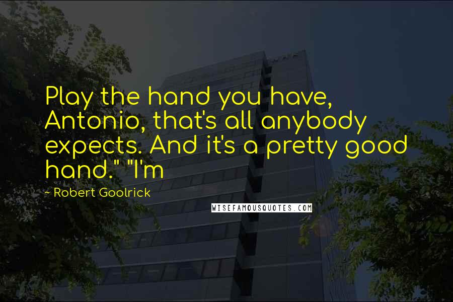 "Robert Goolrick quotes: Play the hand you have, Antonio, that's all anybody expects. And it's a pretty good hand."" ""I'm"