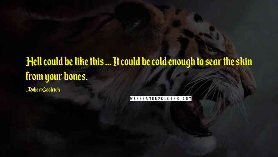 Robert Goolrick quotes: Hell could be like this ... It could be cold enough to sear the skin from your bones.