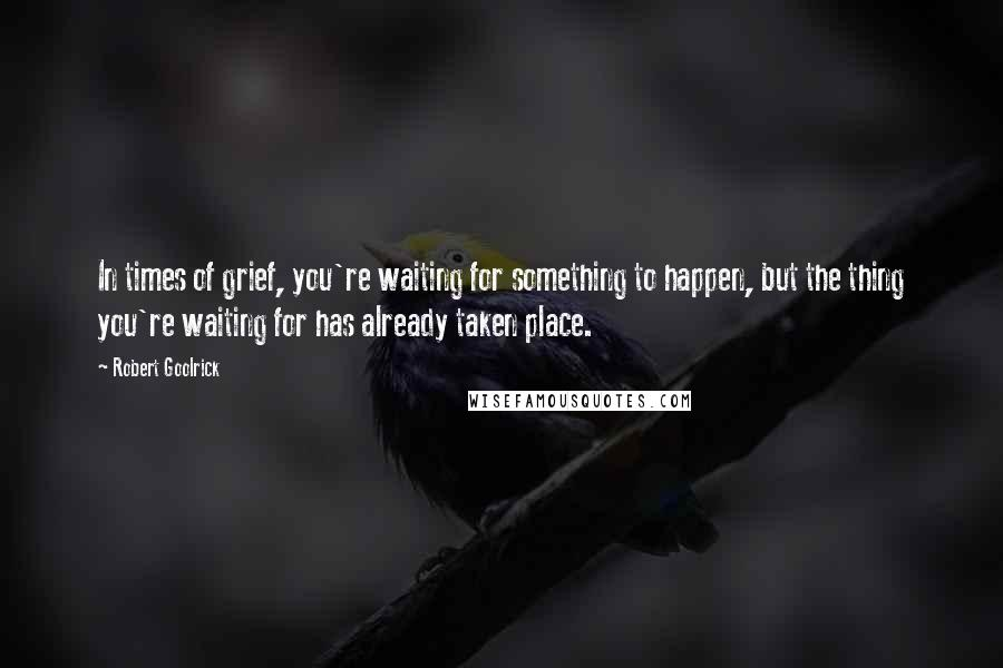 Robert Goolrick quotes: In times of grief, you're waiting for something to happen, but the thing you're waiting for has already taken place.