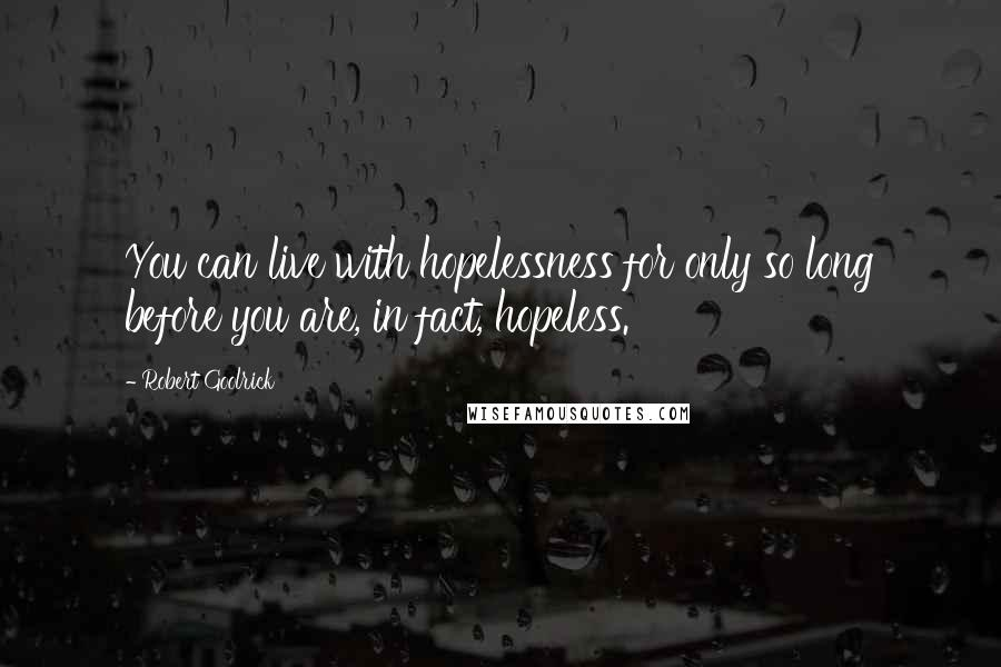 Robert Goolrick quotes: You can live with hopelessness for only so long before you are, in fact, hopeless.
