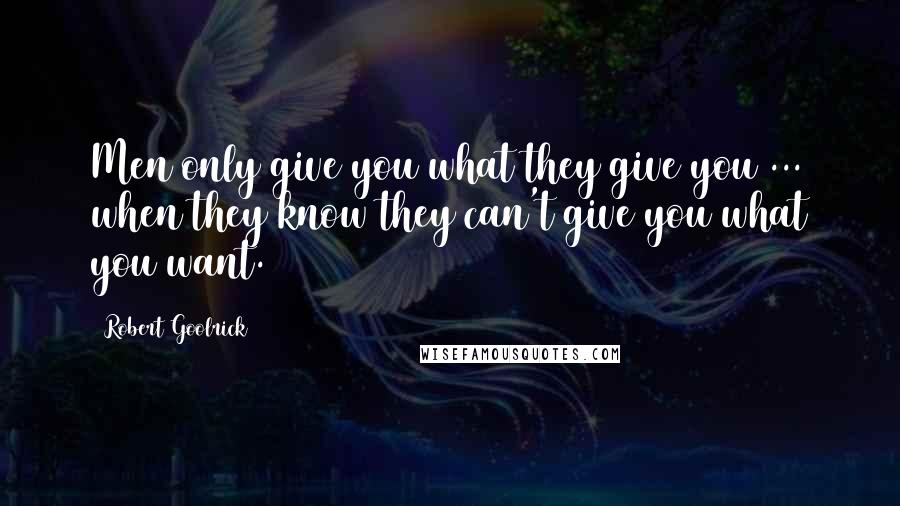 Robert Goolrick quotes: Men only give you what they give you ... when they know they can't give you what you want.