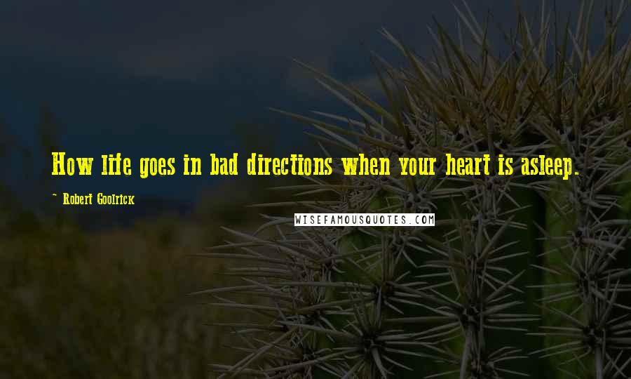 Robert Goolrick quotes: How life goes in bad directions when your heart is asleep.