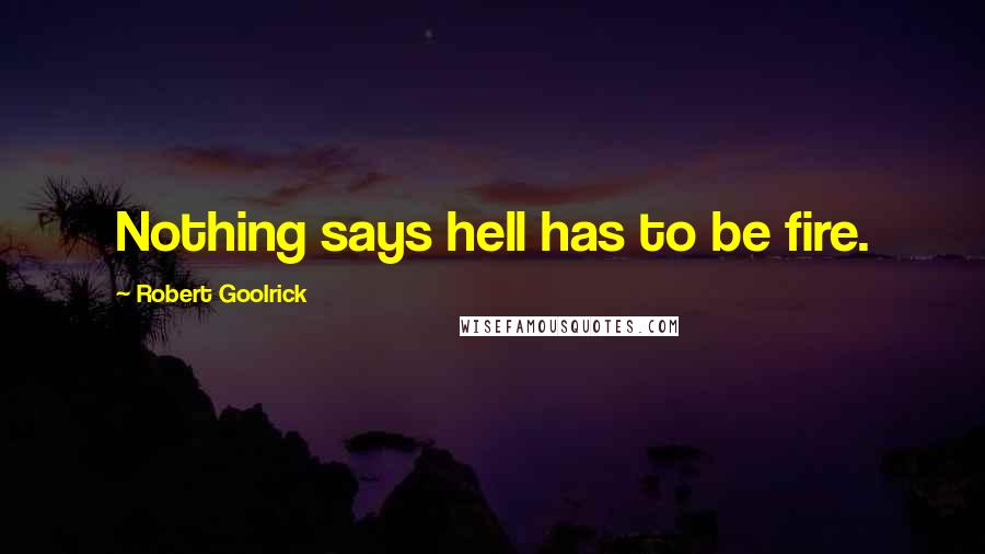Robert Goolrick quotes: Nothing says hell has to be fire.
