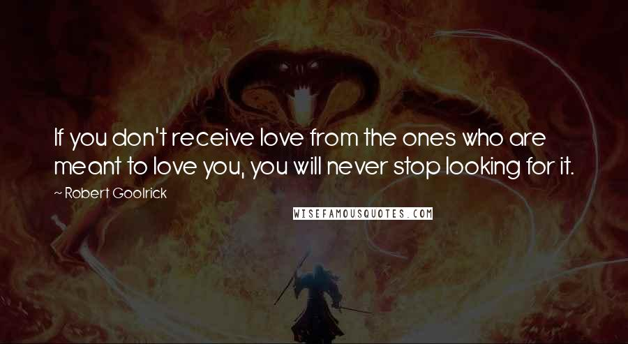 Robert Goolrick quotes: If you don't receive love from the ones who are meant to love you, you will never stop looking for it.