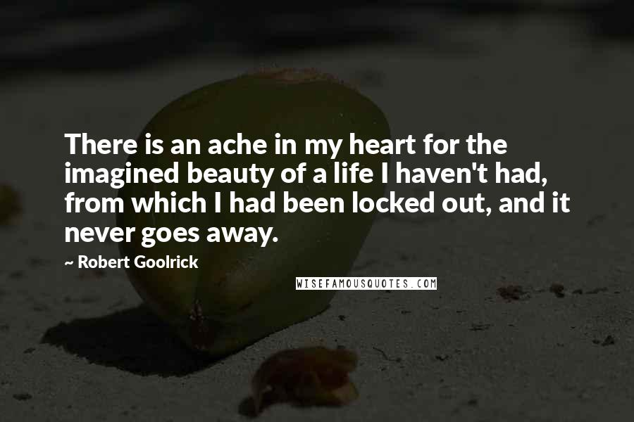 Robert Goolrick quotes: There is an ache in my heart for the imagined beauty of a life I haven't had, from which I had been locked out, and it never goes away.