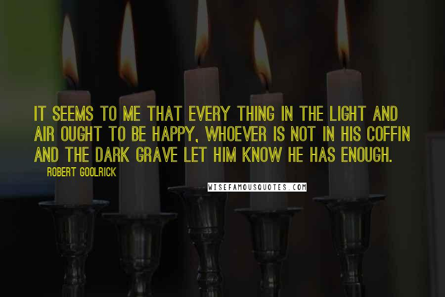 Robert Goolrick quotes: It seems to me that every thing in the light and air ought to be happy, Whoever is not in his coffin and the dark grave let him know he