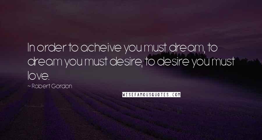 Robert Gordon quotes: In order to acheive you must dream, to dream you must desire, to desire you must love.