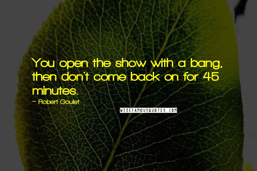Robert Goulet quotes: You open the show with a bang, then don't come back on for 45 minutes.
