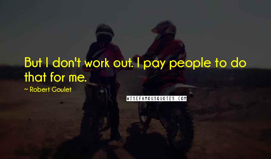 Robert Goulet quotes: But I don't work out. I pay people to do that for me.