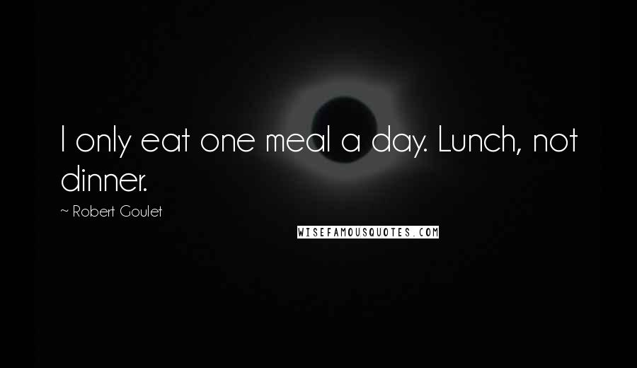 Robert Goulet quotes: I only eat one meal a day. Lunch, not dinner.