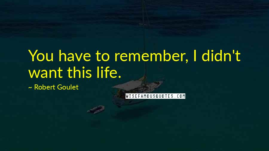 Robert Goulet quotes: You have to remember, I didn't want this life.