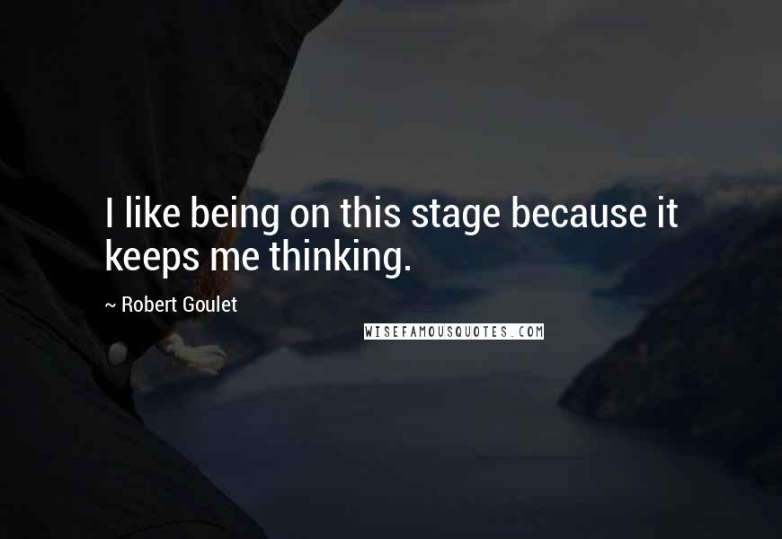 Robert Goulet quotes: I like being on this stage because it keeps me thinking.
