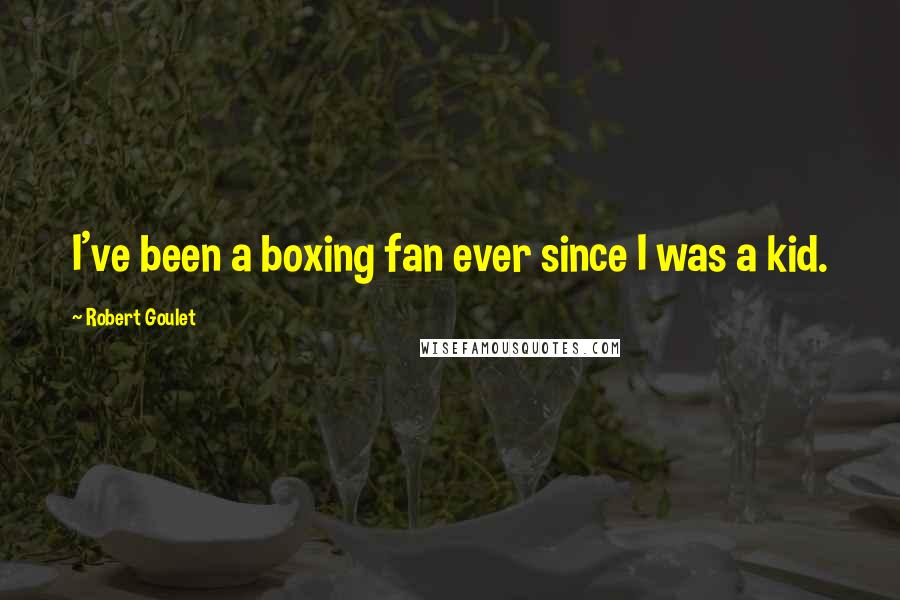 Robert Goulet quotes: I've been a boxing fan ever since I was a kid.