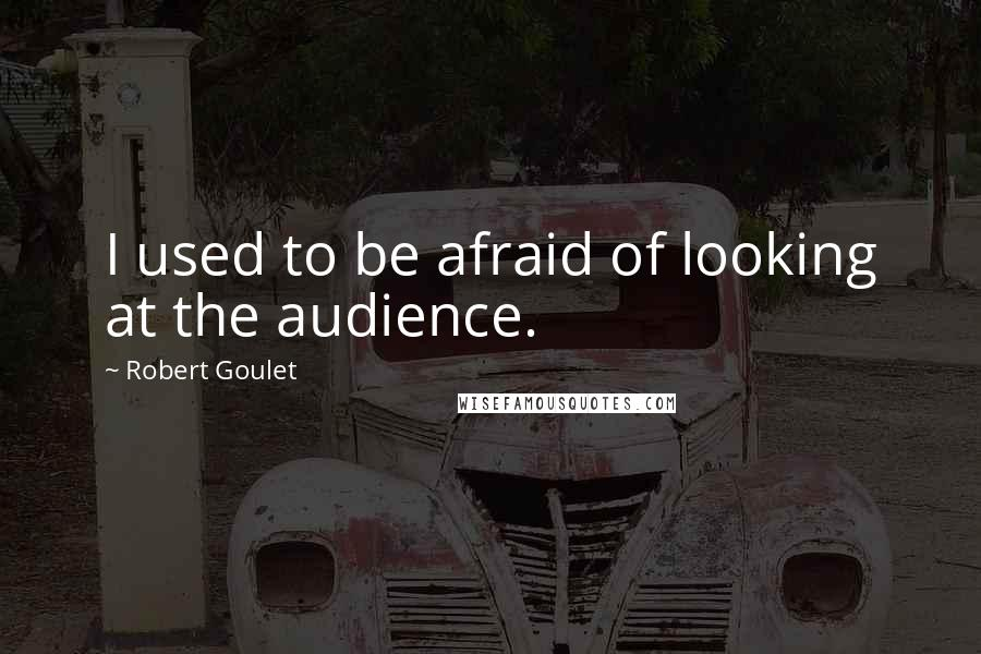 Robert Goulet quotes: I used to be afraid of looking at the audience.
