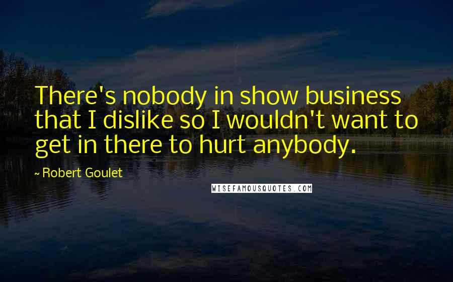 Robert Goulet quotes: There's nobody in show business that I dislike so I wouldn't want to get in there to hurt anybody.