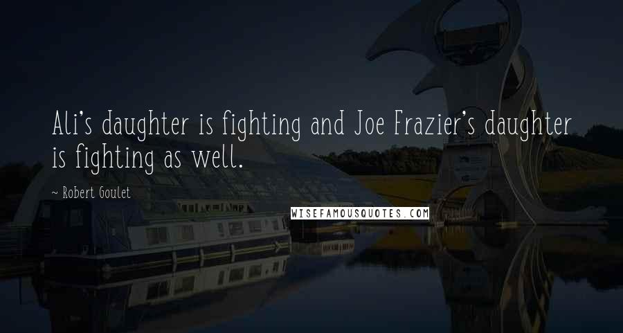 Robert Goulet quotes: Ali's daughter is fighting and Joe Frazier's daughter is fighting as well.
