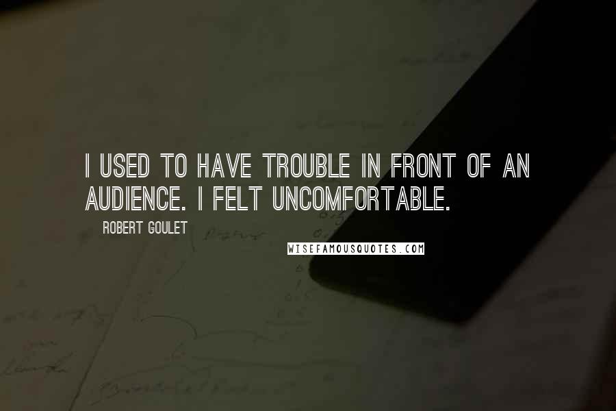 Robert Goulet quotes: I used to have trouble in front of an audience. I felt uncomfortable.
